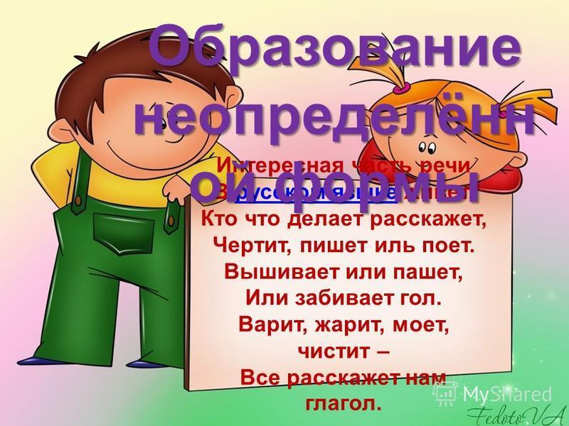 Интересная часть речи В русском языке живет. Кто что делает расскажет, Чертит, пишет иль поет. Вышивает или пашет, Или забивает гол. Варит, жарит, моет, чистит – Все расскажет нам глагол.русском языке Образование неопределённой формы