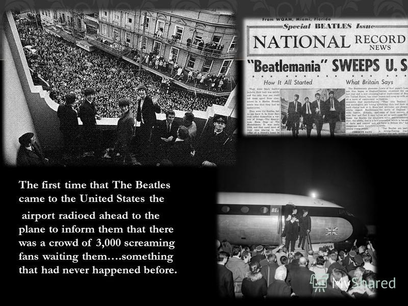 The first time that The Beatles came to the United States the airport radioed ahead to the plane to inform them that there was a crowd of 3,000 screaming fans waiting them….something that had never happened before.