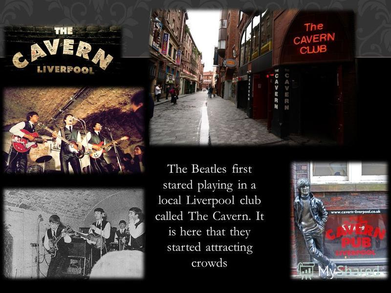 The Beatles first stared playing in a local Liverpool club called The Cavern. It is here that they started attracting crowds