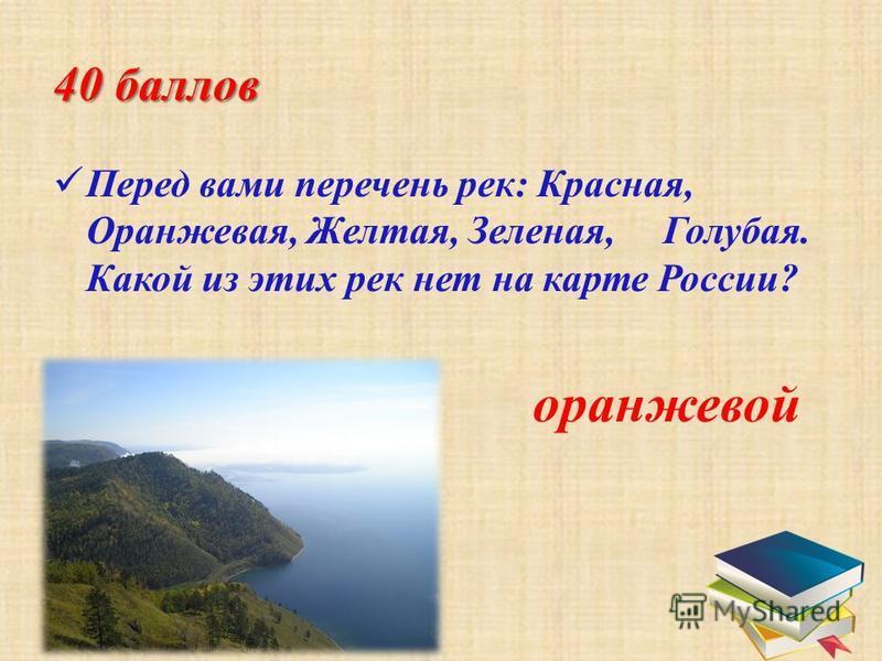 40 баллов Перед вами перечень рек: Красная, Оранжевая, Желтая, Зеленая, Голубая. Какой из этих рек нет на карте России? оранжевой