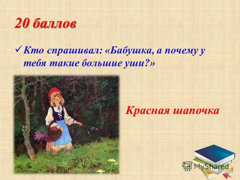 20 баллов К то спрашивал: «Бабушка, а почему у тебя такие большие уши?» Красная шапочка