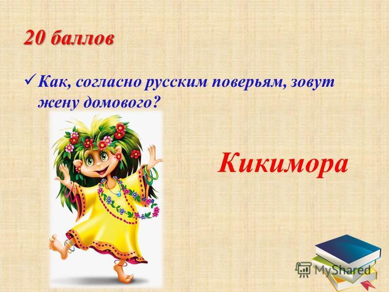 20 баллов К ак, согласно русским поверьям, зовут жену домового? Кикимора