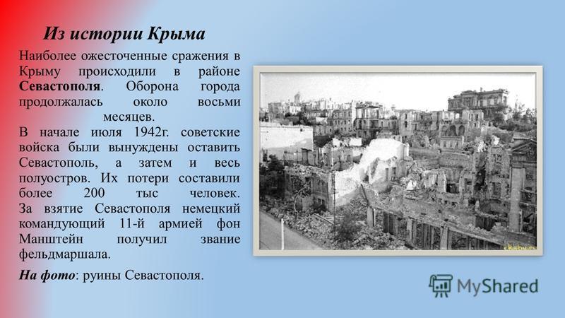 Из истории Крыма Наиболее ожесточенные сражения в Крыму происходили в районе Севастополя. Оборона города продолжалась около восьми месяцев. В начале июля 1942 г. советские войска были вынуждены оставить Севастополь, а затем и весь полуостров. Их поте