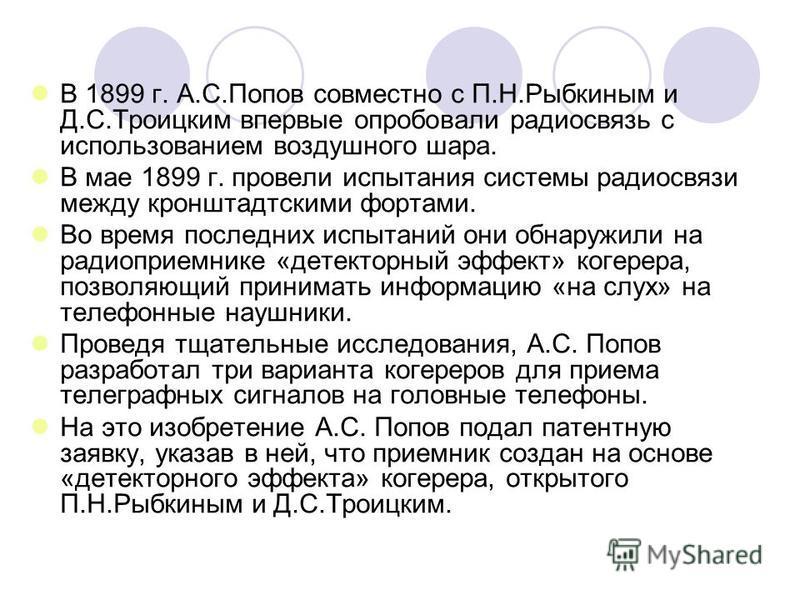 В 1899 г. А.С.Попов совместно с П.Н.Рыбкиным и Д.С.Троицким впервые опробовали радиосвязь с использованием воздушного шара. В мае 1899 г. провели испытания системы радиосвязи между кронштадтскими фортами. Во время последних испытаний они обнаружили н