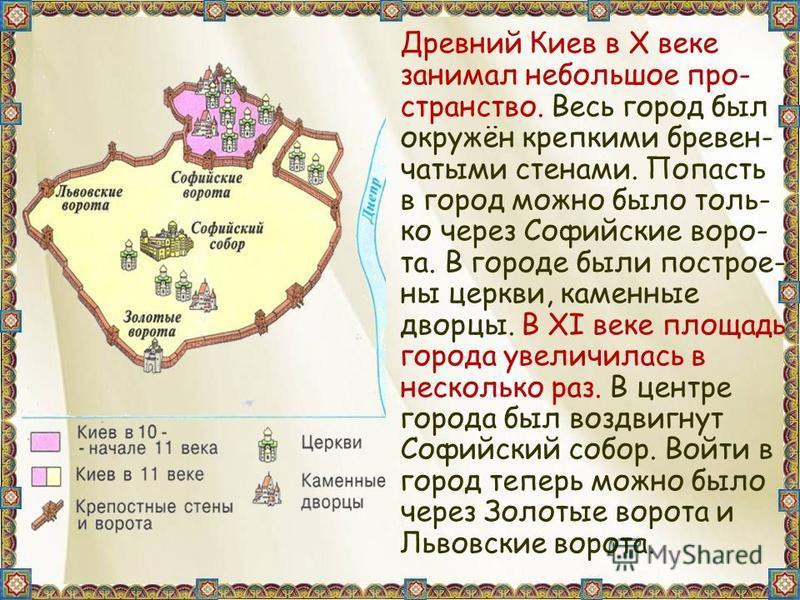 Древний Киев в X веке занимал небольшое пространство. Весь город был окружён крепкими бревен- частыми стенами. Попасть в город можно было толь- ко через Софийские ворота. В городе были построены церкви, каменные дворцы. В XI веке площадь города увели