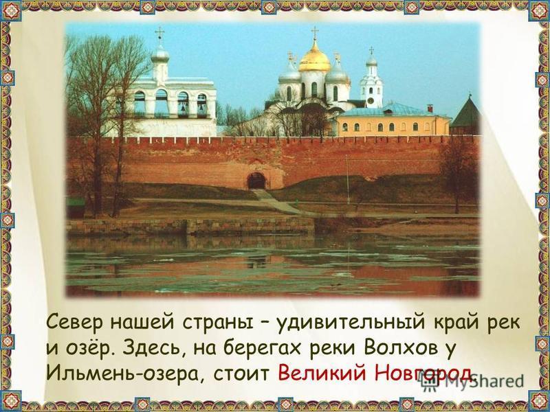 Север нашей страны – удивительный край рек и озёр. Здесь, на берегах реки Волхов у Ильмень-озера, стоит Великий Новгород.