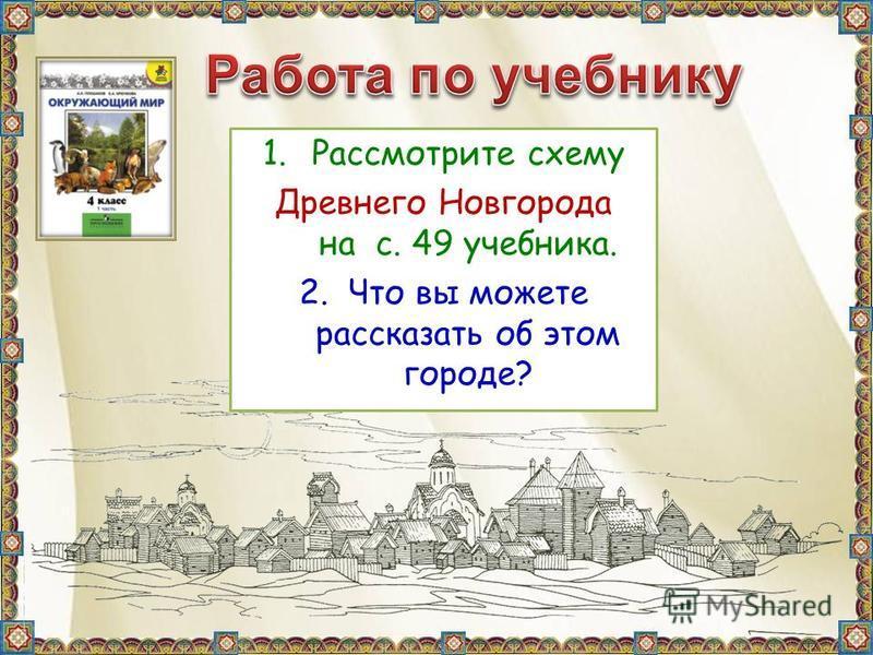 1. Рассмотрите схему Древнего Новгорода на с. 49 учебника. 2. Что вы можете рассказать об этом городе?
