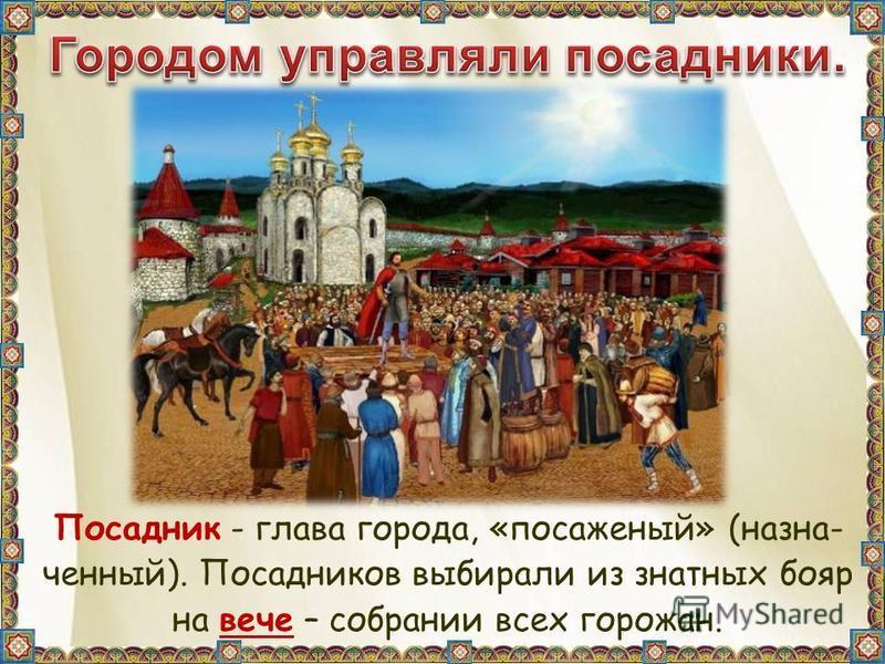Посадник - глава города, «посаженый» (назначенный). Посадников выбирали из знатных бояр на вече – собрании всех горожан.