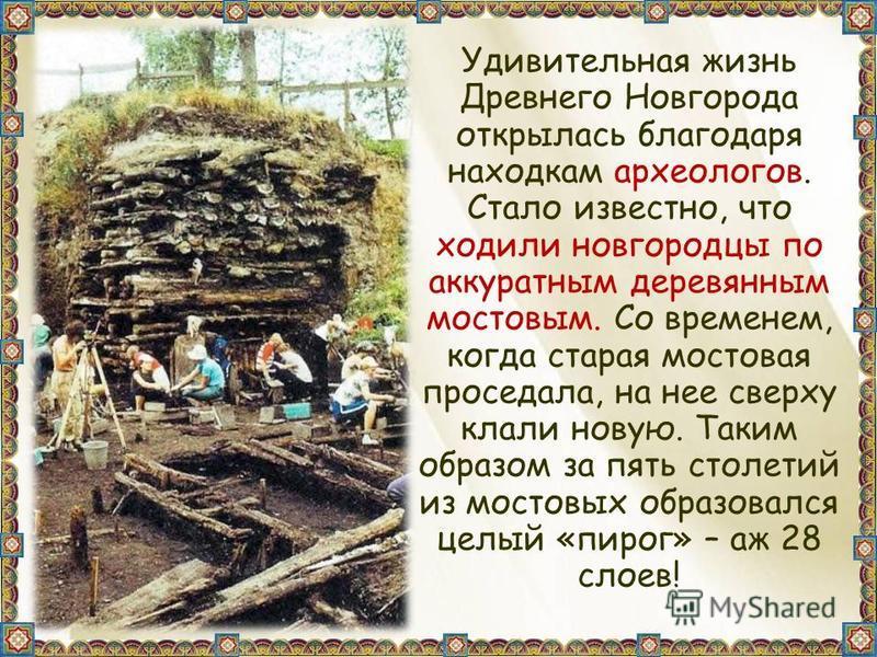 Удивительная жизнь Древнего Новгорода открылась благодаря находкам археологов. Стало известно, что ходили новгородцы по аккуратным деревянным мостовым. Со временем, когда старая мостовая проседала, на нее сверху клали новую. Таким образом за пять сто