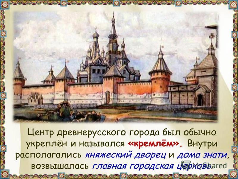 Центр древнерусского города был обычно укреплён и назывался «кремлём». Внутри располагались княжеский дворец и дома знати, возвышалась главная городская церковь.