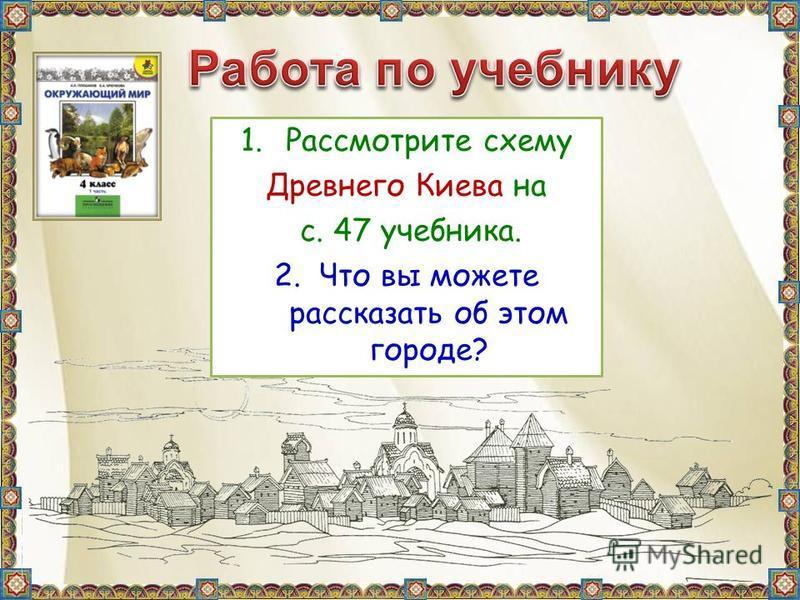 1. Рассмотрите схему Древнего Киева на с. 47 учебника. 2. Что вы можете рассказать об этом городе?