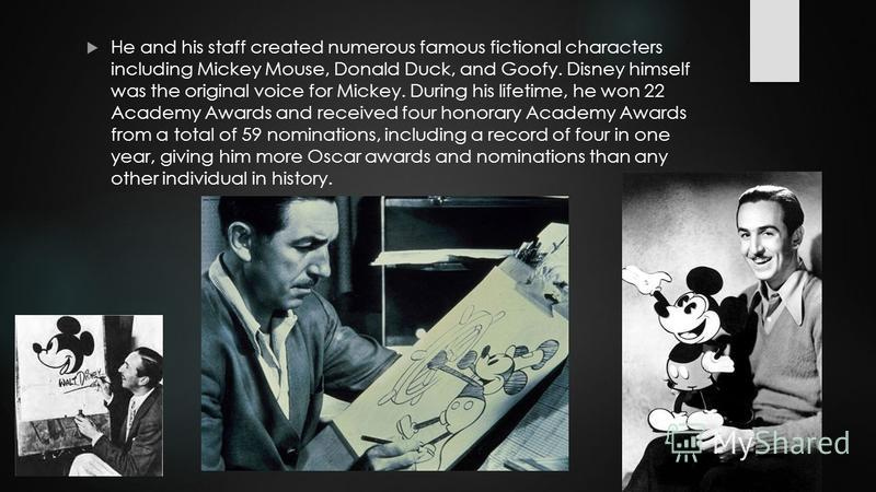 He and his staff created numerous famous fictional characters including Mickey Mouse, Donald Duck, and Goofy. Disney himself was the original voice for Mickey. During his lifetime, he won 22 Academy Awards and received four honorary Academy Awards fr