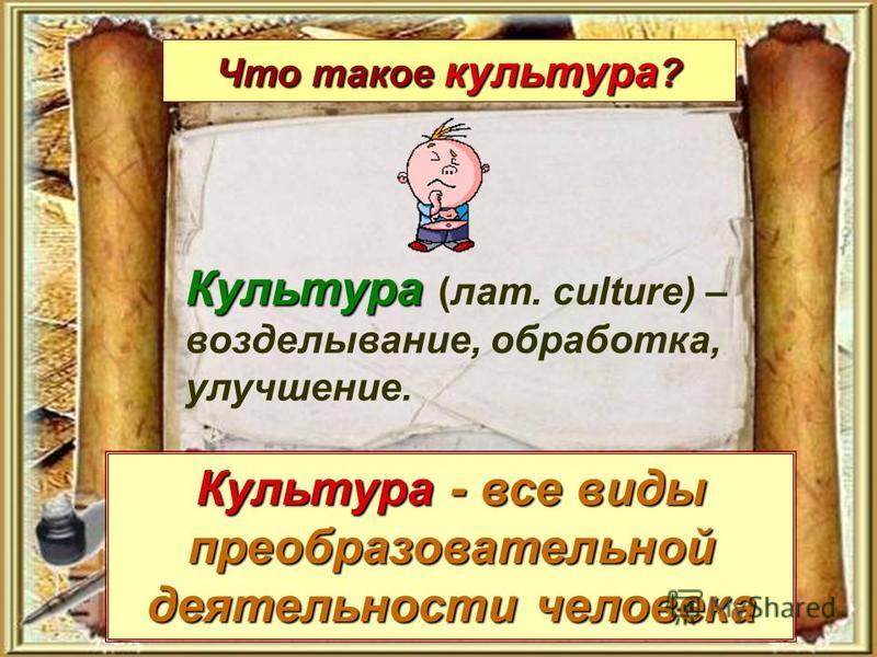 Что такое культура ? Культура - все виды преобразовательной деятельности человека Культура Культура (лат. culture) – возделывание, обработка, улучшение.