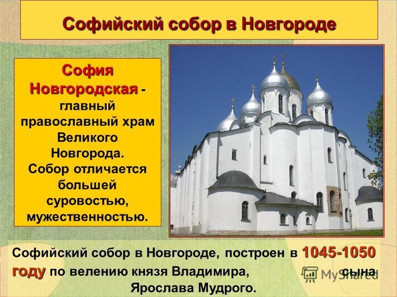 Софийский собор в Новгороде София Новгородская София Новгородская - главный православный храм Великого Новгорода. Собор отличается большей суровостью, мужественностью. 1045-1050 году Софийский собор в Новгороде, построен в 1045-1050 году по велению к
