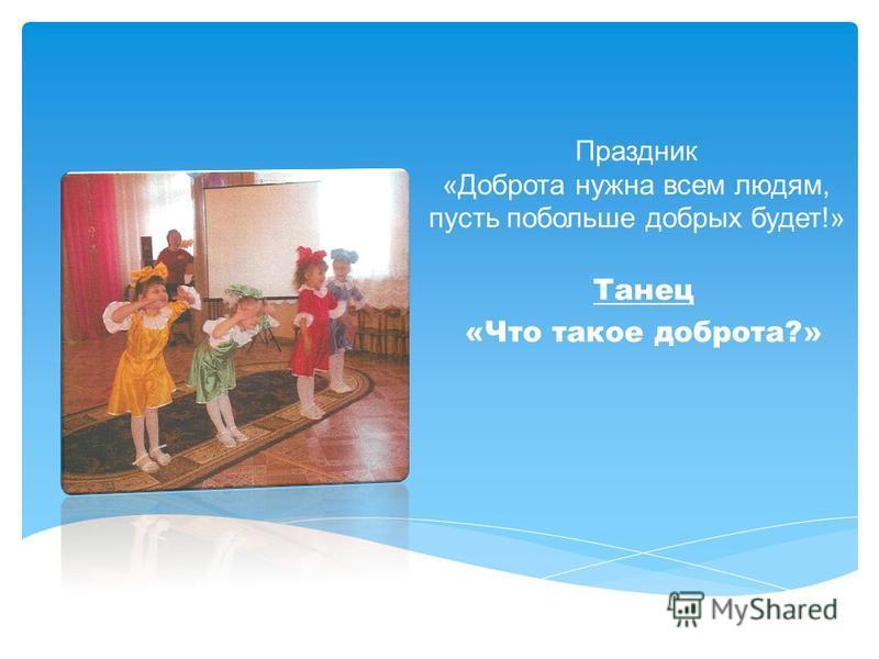 Праздник «Доброта нужна всем людям, пусть побольше добрых будет!» Танец «Что такое доброта?»