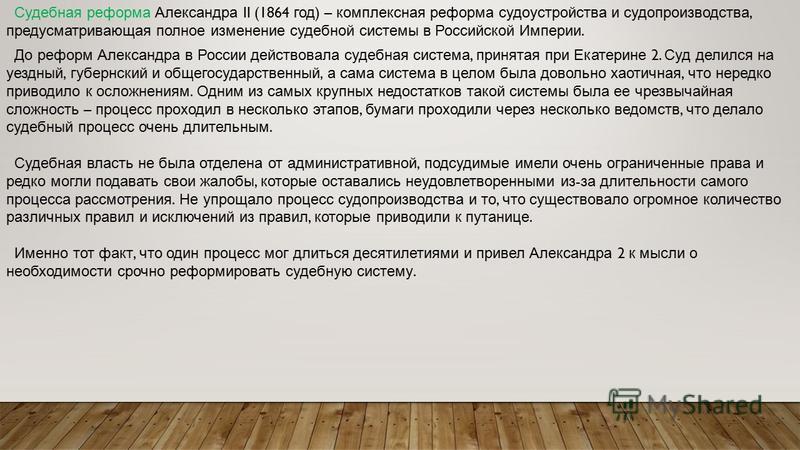 Судебная реформа Александра II (1864 год ) – комплексная реформа судоустройства и судопроизводства, предусматривающая полное изменение судебной системы в Российской Империи. До реформ Александра в России действовала судебная система, принятая при Ека