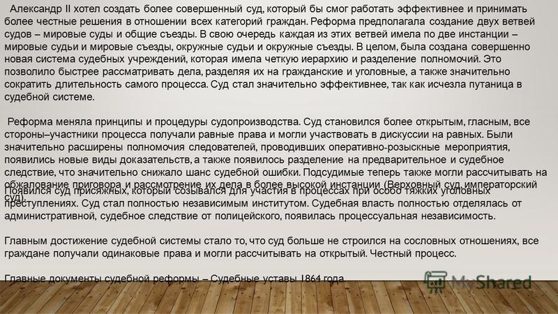 Александр II хотел создать более совершенный суд, который бы смог работать эффективнее и принимать более честные решения в отношении всех категорий граждан. Реформа предполагала создание двух ветвей судов – мировые суды и общие съезды. В свою очередь