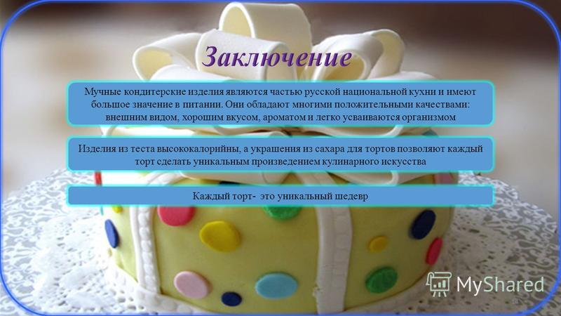 14 Мучные кондитерские изделия являются частью русской национальной кухни и имеют большое значение в питании. Они обладают многими положительными качествами: внешним видом, хорошим вкусом, ароматом и легко усваиваются организмом Изделия из теста высо