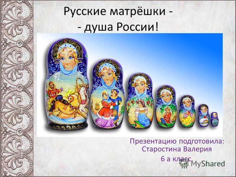 Русские матрёшки - - душа России! Презентацию подготовила: Старостина Валерия 6 а класс.