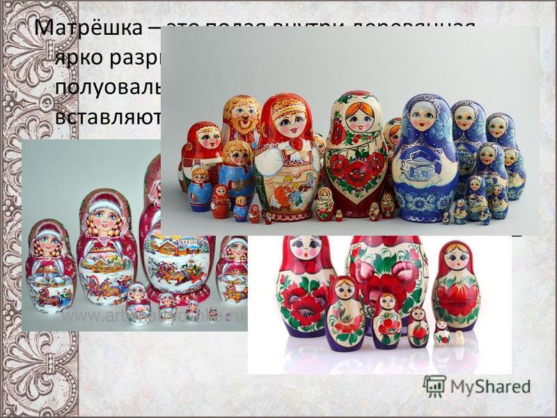 Матрёшка – это полая внутри деревянная ярко разрисованная кукла в виде полуовальной фигуры, в которую вставляются другие такие же куклы меньшего размера. Матрешка - уникальная русская игрушка. Вместе с русской березкой и русским самоваром она стала с