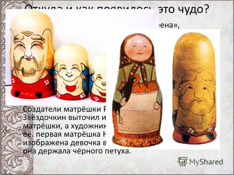 Откуда и как появилось это чудо? Матрёшка (уменьш. от имени «Матрена», восходящего к латинскому слову «Matrona» знатная дама, мать семейства) Как появилась первая матрёшка. Как-то раз, почти 150 лет назад, русский путешественник привёз в Москву из Яп