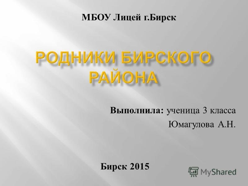 Выполнила : ученица 3 класса Юмагулова А. Н. Бирск 2015 МБОУ Лицей г. Бирск