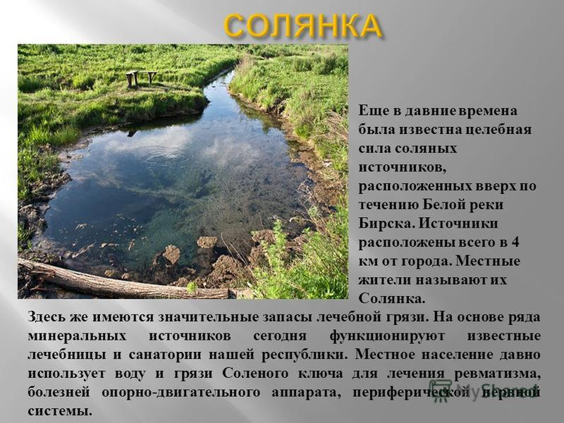 Еще в давние времена была известна целебная сила соляных источников, расположенных вверх по течению Белой реки Бирска. Источники расположены всего в 4 км от города. Местные жители называют их Солянка. Здесь же имеются значительные запасы лечебной гря