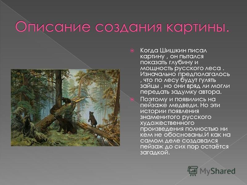 Когда Шишкин писал картину, он пытался показать глубину и мощность русского леса. Изначально предполагалось, что по лесу будут гулять зайцы, но они вряд ли могли передать задумку автора. Поэтому и появились на пейзаже медведи. Но эти истории появлени