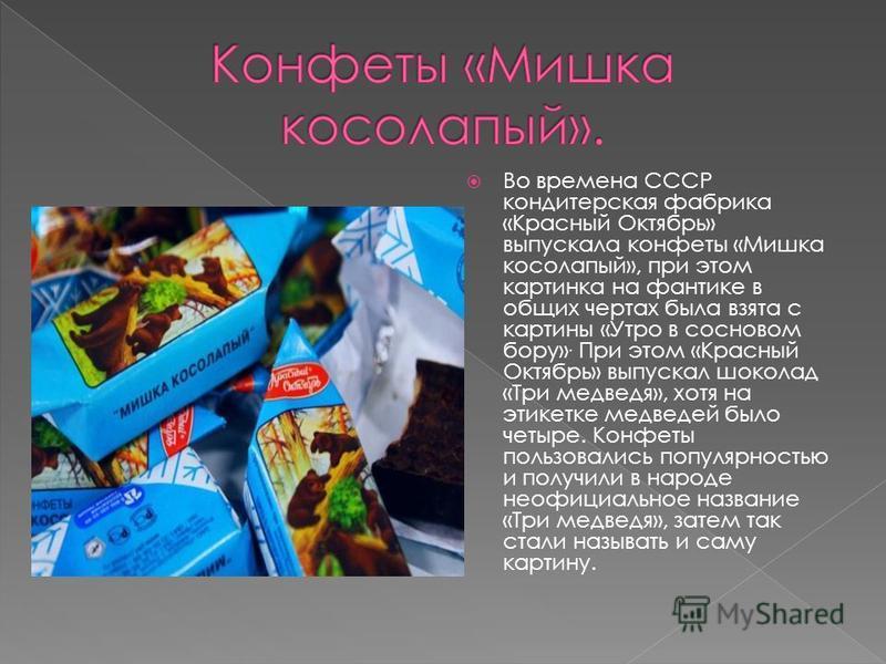 Во времена СССР кондитерская фабрика «Красный Октябрь» выпускала конфеты «Мишка косолапый», при этом картинка на фантике в общих чертах была взята с картины «Утро в сосновом бору». При этом «Красный Октябрь» выпускал шоколад «Три медведя», хотя на эт