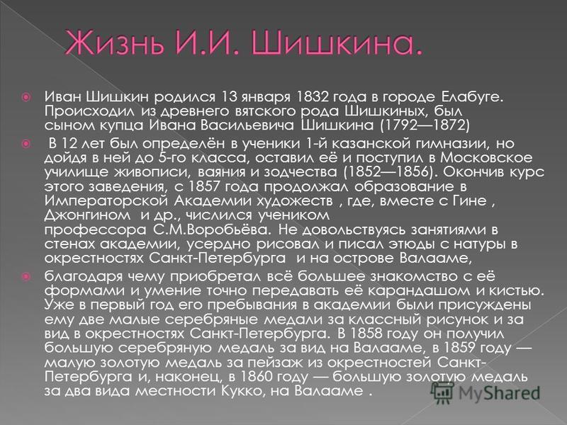 Иван Шишкин родился 13 января 1832 года в городе Елабуге. Происходил из древнего вятского рода Шишкиных, был сыном купца Ивана Васильевича Шишкина (17921872) В 12 лет был определён в ученики 1-й казанской гимназии, но дойдя в ней до 5-го класса, оста