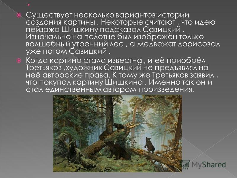 Существует несколько вариантов истории создания картины. Некоторые считают, что идею пейзажа Шишкину подсказал Савицкий. Изначально на полотне был изображён только волшебный утренний лес, а медвежат дорисовал уже потом Савицкий. Когда картина стала и