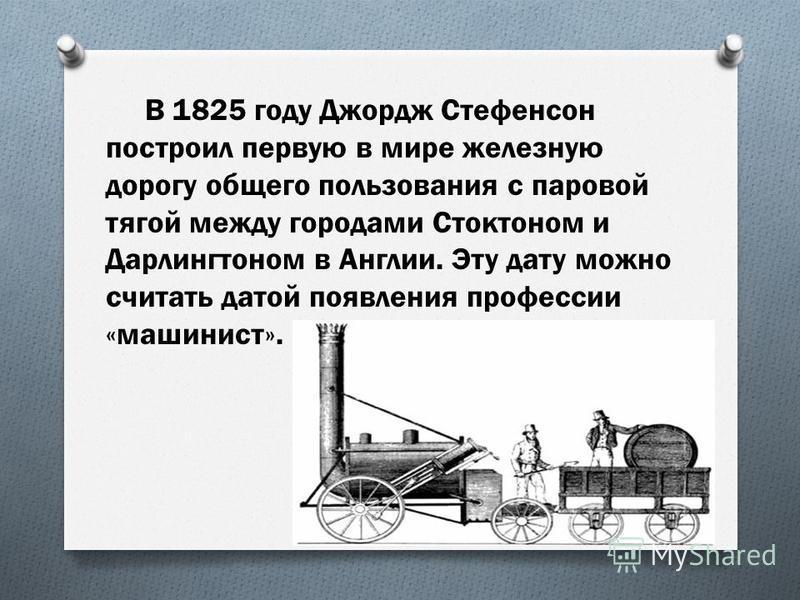 В 1825 году Джордж Стефенсон построил первую в мире железную дорогу общего пользования с паровой тягой между городами Стоктоном и Дарлингтоном в Англии. Эту дату можно считать датой появления профессии «машинист».
