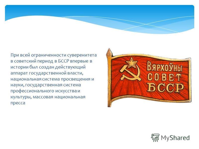 При всей ограниченности суверенитета в советский период в БССР впервые в истории был создан действующий аппарат государственной власти, национальная система просвещения и науки, государственная система профессионального искусства и культуры, массовая