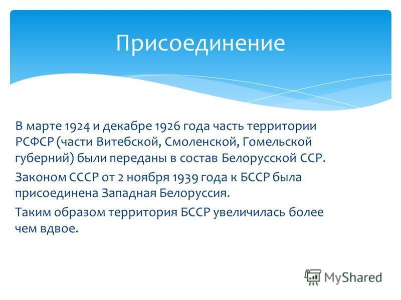 В марте 1924 и декабре 1926 года часть территории РСФСР (части Витебской, Смоленской, Гомельской губерний) были переданы в состав Белорусской ССР. Законом СССР от 2 ноября 1939 года к БССР была присоединена Западная Белоруссия. Таким образом территор