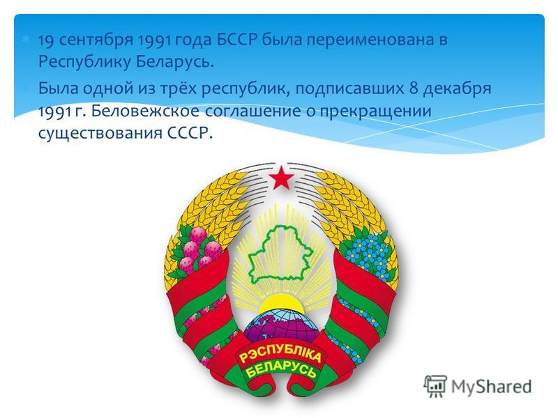 19 сентября 1991 года БССР была переименована в Республику Беларусь. Была одной из трёх республик, подписавших 8 декабря 1991 г. Беловежское соглашение о прекращении существования СССР.