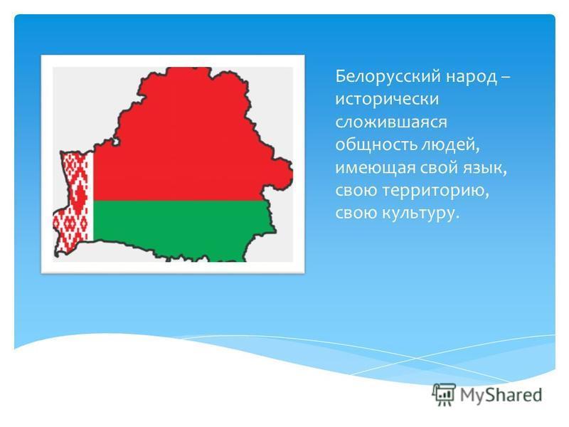 Белорусский народ – исторически сложившаяся общность людей, имеющая свой язык, свою территорию, свою культуру.