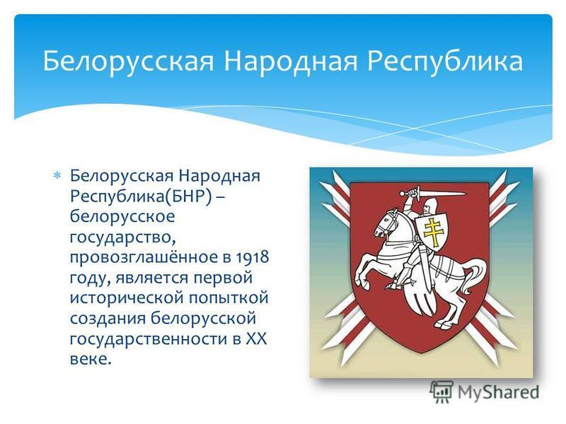 Белорусская Народная Республика(БНР) – белорусское государство, провозглашённое в 1918 году, является первой исторической попыткой создания белорусской государственности в XX веке. Белорусская Народная Республика