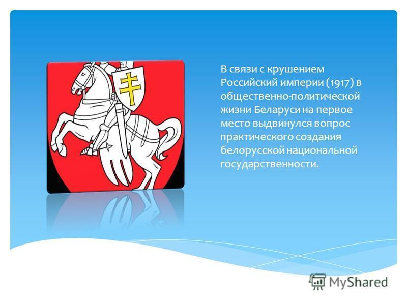 В связи с крушением Российский империи (1917) в общественно-политической жизни Беларуси на первое место выдвинулся вопрос практического создания белорусской национальной государственности.