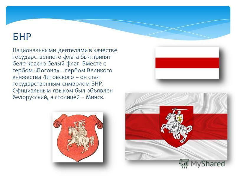 Национальными деятелями в качестве государственного флага был принят бело-красно-белый флаг. Вместе с гербом «Погоня» – гербом Великого княжества Литовского – он стал государственным символом БНР. Официальным языком был объявлен белорусский, а столиц