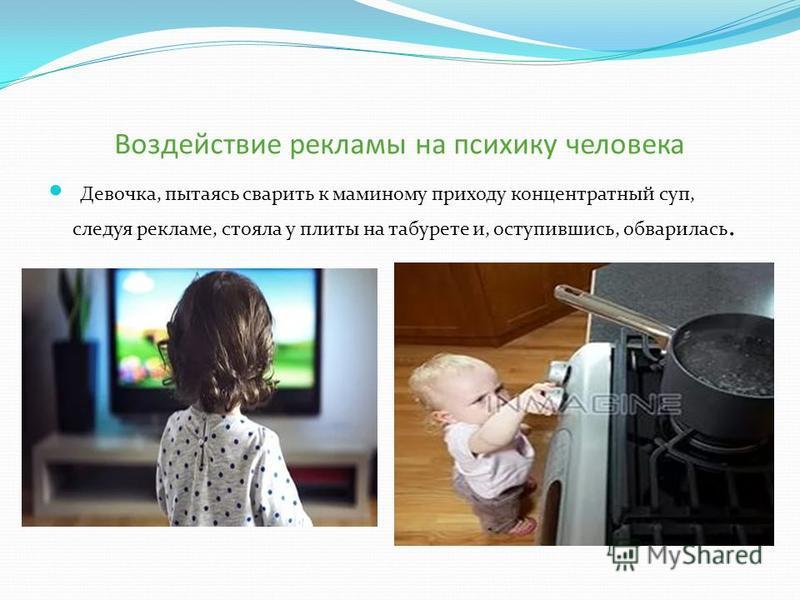 Воздействие рекламы на психику человека Девочка, пытаясь сварить к маминому приходу концентратный суп, следуя рекламе, стояла у плиты на табурете и, оступившись, обварилась.