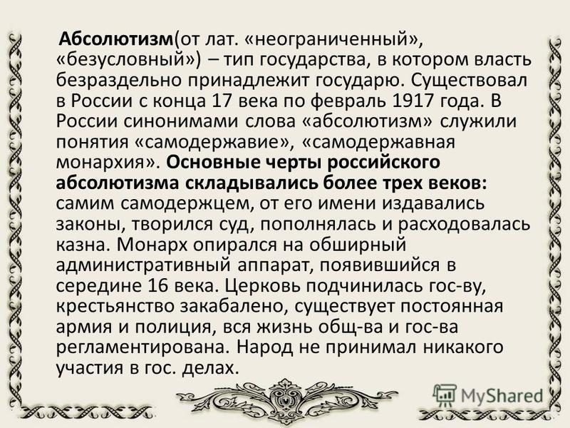 Абсолютизм(от лат. «неограниченный», «безусловный») – тип государства, в котором власть безраздельно принадлежит государю. Существовал в России с конца 17 века по февраль 1917 года. В России синонимами слова «абсолютизм» служили понятия «самодержавие