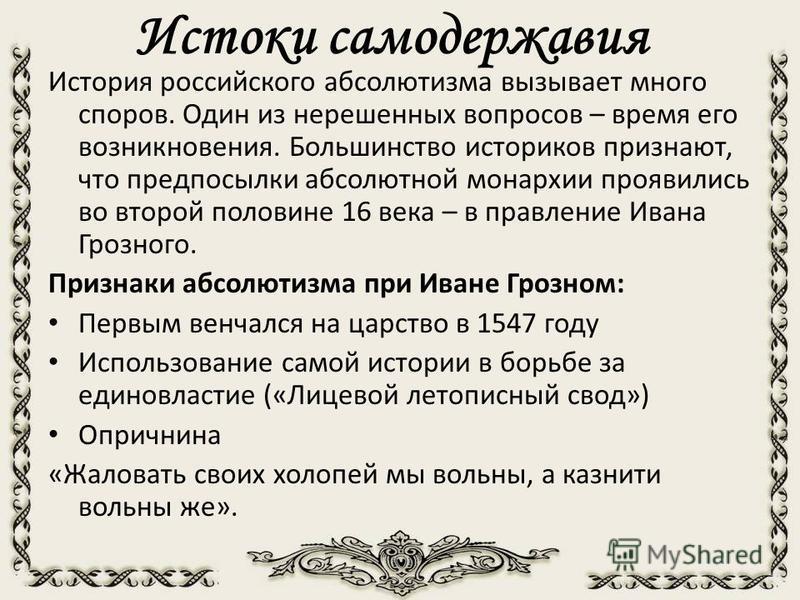 Истоки самодержавия История российского абсолютизма вызывает много споров. Один из нерешенных вопросов – время его возникновения. Большинство историков признают, что предпосылки абсолютной монархии проявились во второй половине 16 века – в правление