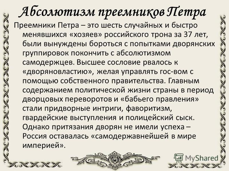 Абсолютизм преемников Петра Преемники Петра – это шесть случайных и быстро менявшихся «хозяев» российского трона за 37 лет, были вынуждены бороться с попытками дворянских группировок покончить с абсолютизмом самодержцев. Высшее сословие рвалось к «дв