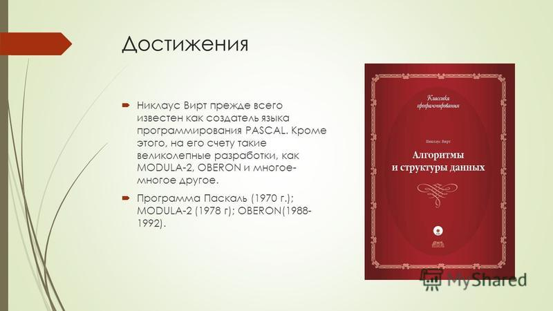 Достижения Никлаус Вирт прежде всего известен как создатель языка программирования PASCAL. Кроме этого, на его счету такие великолепные разработки, как MODULA-2, OBERON и многое- многое другое. Программа Паскаль (1970 г.); MODULA-2 (1978 г); OBERON(1