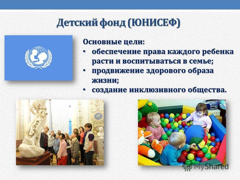 Детский фонд (ЮНИСЕФ) Основные цели: обеспечение права каждого ребенка расти и воспитываться в семье; обеспечение права каждого ребенка расти и воспитываться в семье; продвижение здорового образа жизни; продвижение здорового образа жизни; создание ин