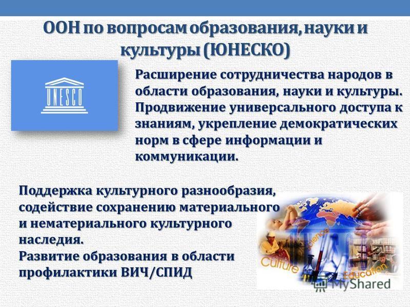 ООН по вопросам образования, науки и культуры (ЮНЕСКО) Расширение сотрудничества народов в области образования, науки и культуры. Продвижение универсального доступа к знаниям, укрепление демократических норм в сфере информации и коммуникации. Поддерж