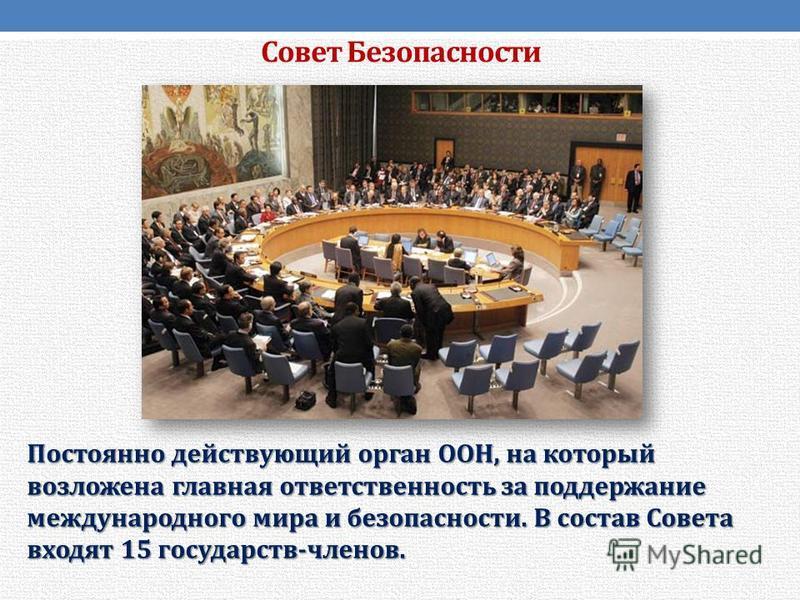 Совет Безопасности Постоянно действующий орган ООН, на который возложена главная ответственность за поддержание международного мира и безопасности. В состав Совета входят 15 государств-членов.