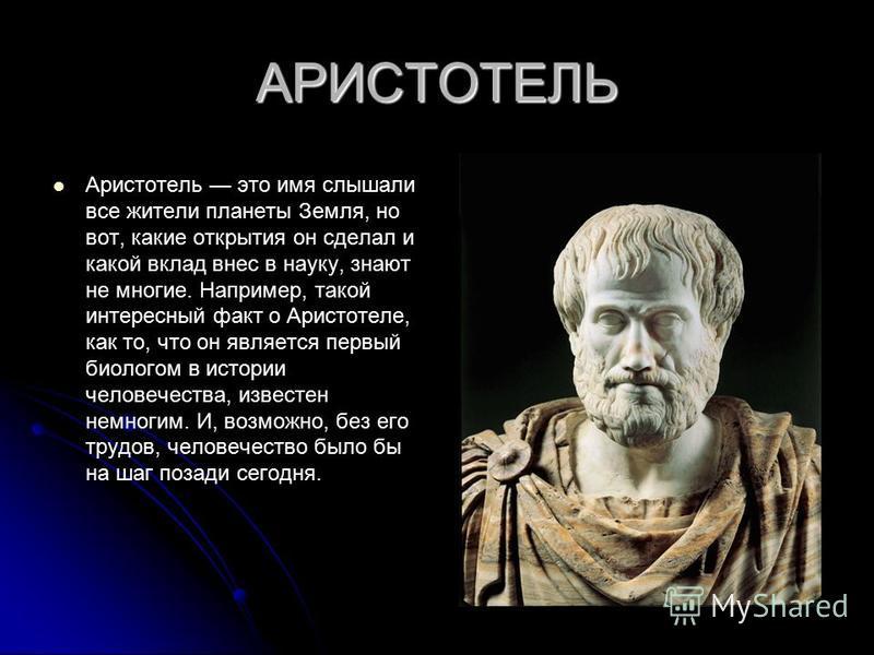 АРИСТОТЕЛЬ Аристотель это имя слышали все жители планеты Земля, но вот, какие открытия он сделал и какой вклад внес в науку, знают не многие. Например, такой интересный факт о Аристотеле, как то, что он является первый биологом в истории человечества