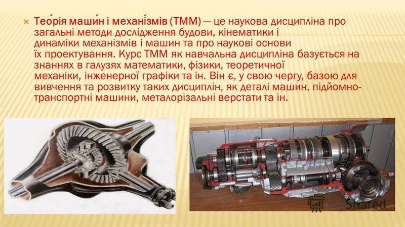 Теорія машин і механізмів (ТММ) це наукова дисципліна про загальні методи дослідження будови, кінематики і динаміки механізмів і машин та про наукові основи їх проектування. Курс ТММ як навчальна дисципліна базується на знаннях в галузях математики,