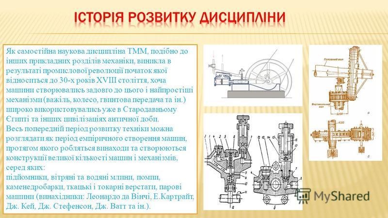 Як самостійна наукова дисципліна ТММ, подібно до інших прикладних розділів механіки, виникла в результаті промислової революції початок якої відноситься до 30-х років XVIII століття, хоча машини створювались задовго до цього і найпростіші механізми (